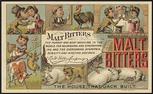Malt Bitters - the purest and best medicine in the world for nourishing and strengthening and for overcoming dyspepsia, debility and wasting diseases. The house that Jack built